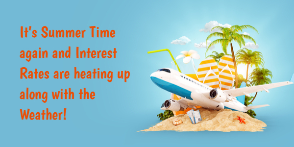 It's Summer Time Again and Interest Rates are heating up along with the Weather!